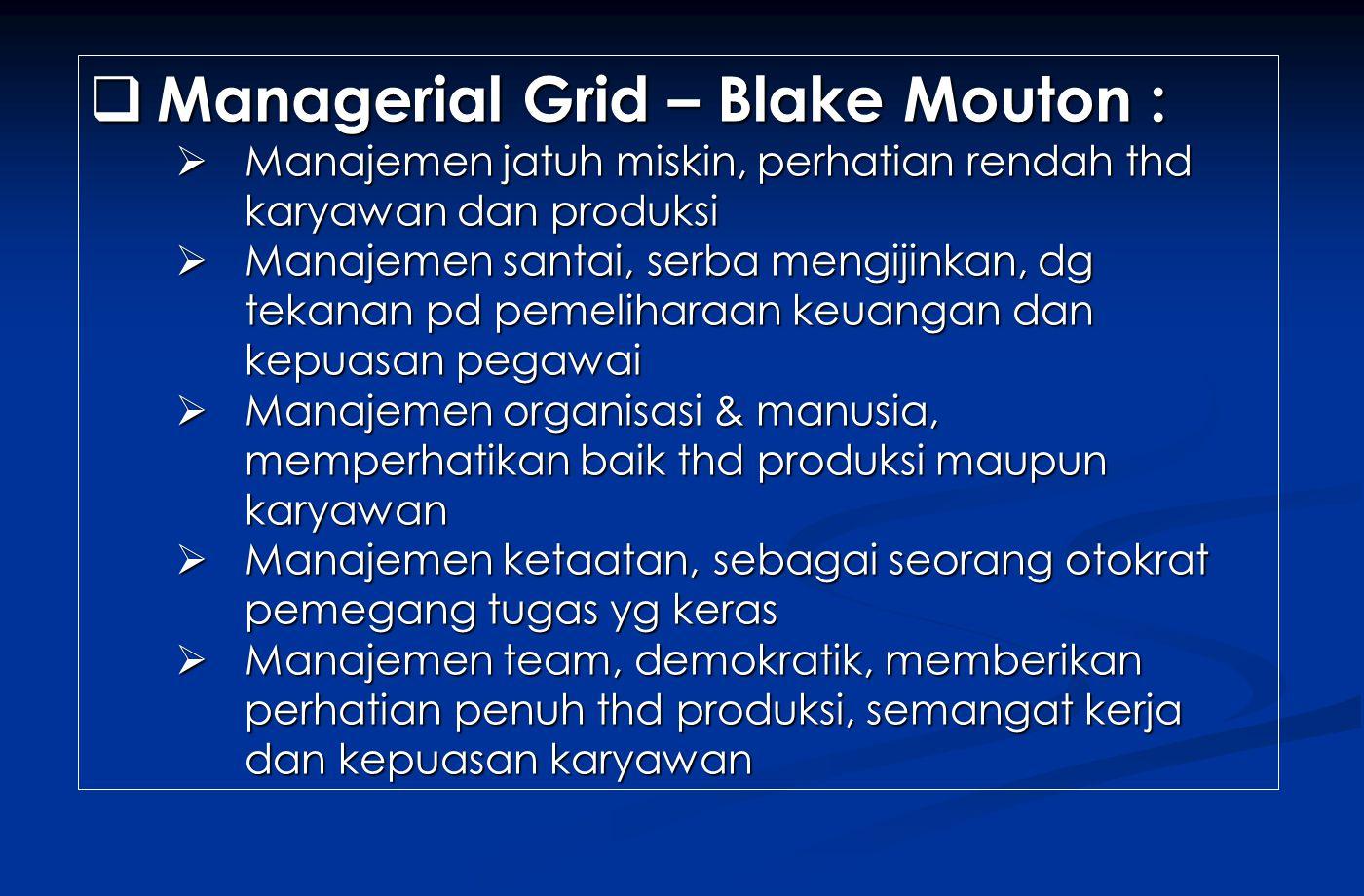  Managerial Grid – Blake Mouton :  Manajemen jatuh miskin, perhatian rendah thd karyawan dan produksi  Manajemen santai, serba mengijinkan, dg teka