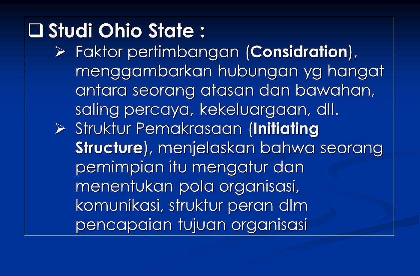  Studi Ohio State :  Faktor pertimbangan ( Considration ), menggambarkan hubungan yg hangat antara seorang atasan dan bawahan, saling percaya, kekeluargaan, dll.