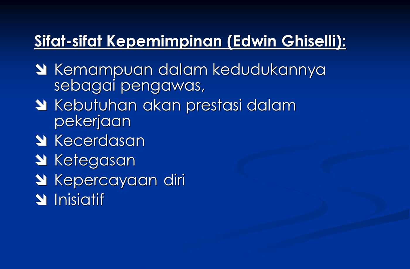Sifat-sifat Kepemimpinan (Edwin Ghiselli):  Kemampuan dalam kedudukannya sebagai pengawas,  Kebutuhan akan prestasi dalam pekerjaan  Kecerdasan  Ketegasan  Kepercayaan diri  Inisiatif