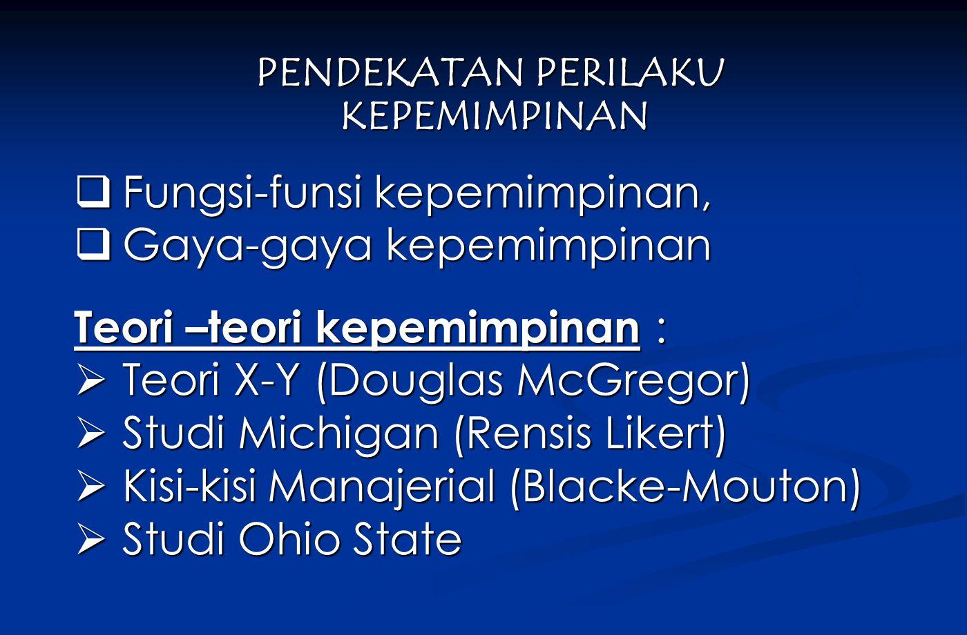  Fungsi-funsi kepemimpinan,  Gaya-gaya kepemimpinan PENDEKATAN PERILAKU KEPEMIMPINAN KEPEMIMPINAN Teori –teori kepemimpinan :  Teori X-Y (Douglas McGregor)  Studi Michigan (Rensis Likert)  Kisi-kisi Manajerial (Blacke-Mouton)  Studi Ohio State