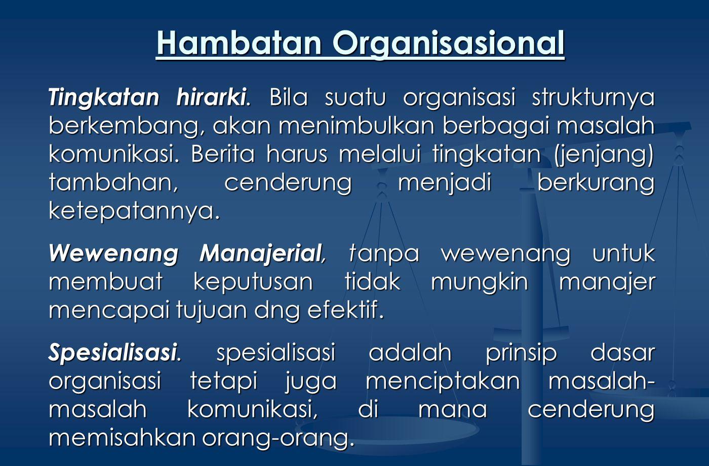 Tingkatan hirarki. Bila suatu organisasi strukturnya berkembang, akan menimbulkan berbagai masalah komunikasi. Berita harus melalui tingkatan (jenjang