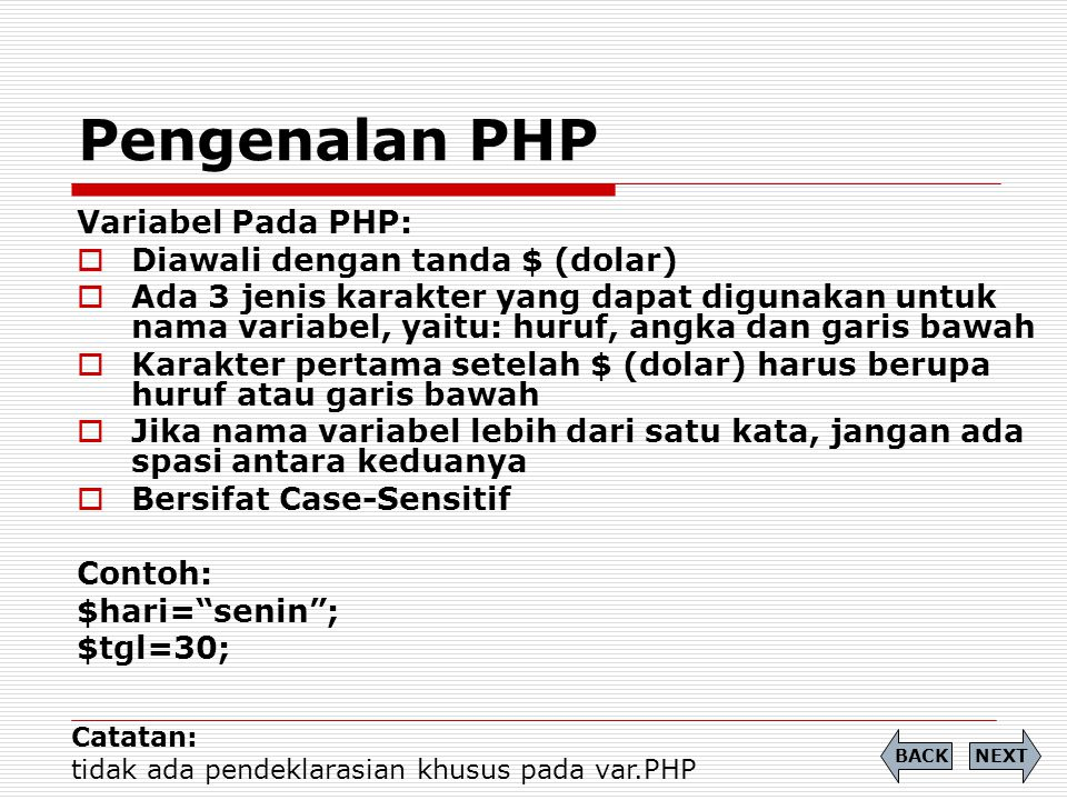 Variabel Pada PHP:  Diawali dengan tanda $ (dolar)  Ada 3 jenis karakter yang dapat digunakan untuk nama variabel, yaitu: huruf, angka dan garis bawah  Karakter pertama setelah $ (dolar) harus berupa huruf atau garis bawah  Jika nama variabel lebih dari satu kata, jangan ada spasi antara keduanya  Bersifat Case-Sensitif Contoh: $hari= senin ; $tgl=30; Pengenalan PHP NEXTBACK Catatan: tidak ada pendeklarasian khusus pada var.PHP