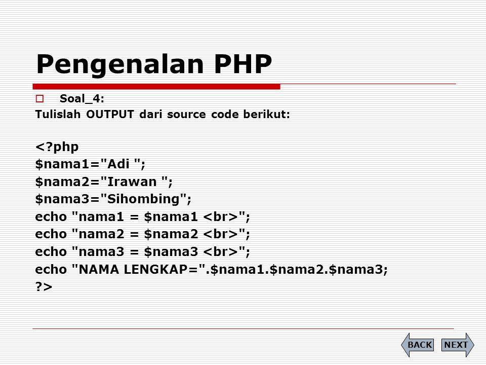 Pengenalan PHP  Soal_4: Tulislah OUTPUT dari source code berikut: < php $nama1= Adi ; $nama2= Irawan ; $nama3= Sihombing ; echo nama1 = $nama1 ; echo nama2 = $nama2 ; echo nama3 = $nama3 ; echo NAMA LENGKAP= .$nama1.$nama2.$nama3; > NEXTBACK