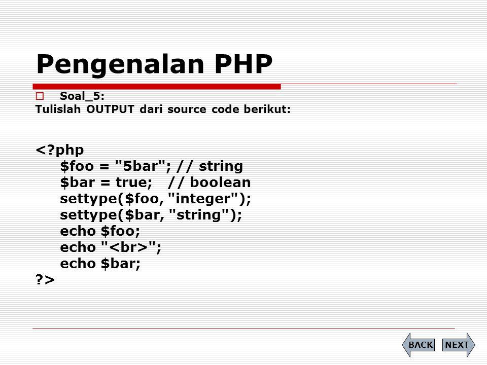 Pengenalan PHP  Soal_5: Tulislah OUTPUT dari source code berikut: < php $foo = 5bar ; // string $bar = true; // boolean settype($foo, integer ); settype($bar, string ); echo $foo; echo ; echo $bar; > NEXTBACK