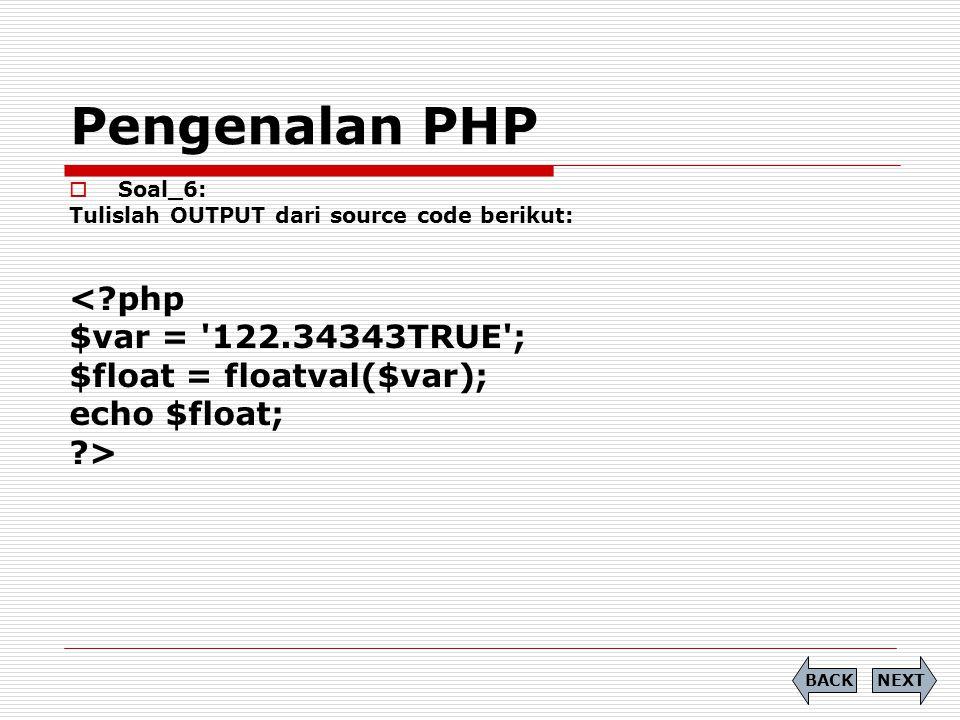Pengenalan PHP  Soal_6: Tulislah OUTPUT dari source code berikut: <?php $var = '122.34343TRUE'; $float = floatval($var); echo $float; ?> NEXTBACK