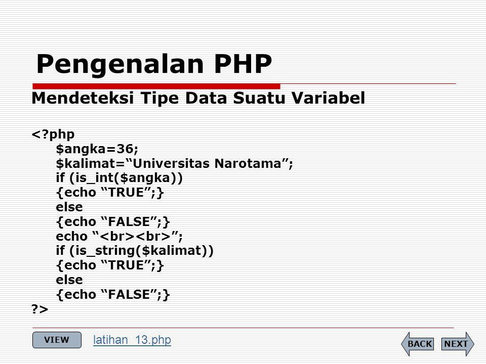 Pengenalan PHP Mendeteksi Tipe Data Suatu Variabel < php $angka=36; $kalimat= Universitas Narotama ; if (is_int($angka)) {echo TRUE ;} else {echo FALSE ;} echo ; if (is_string($kalimat)) {echo TRUE ;} else {echo FALSE ;} > NEXTBACK VIEW latihan_13.php
