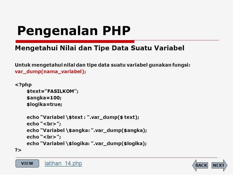 Pengenalan PHP Mengetahui Nilai dan Tipe Data Suatu Variabel Untuk mengetahui nilai dan tipe data suatu variabel gunakan fungsi: var_dump(nama_variabel); < php $text= FASILKOM ; $angka=100; $logika=true; echo Variabel \$text : .var_dump($ text); echo ; echo Variabel \$angka: .var_dump($angka); echo ; echo Variabel \$logika: .var_dump($logika); > NEXTBACK VIEW latihan_14.php