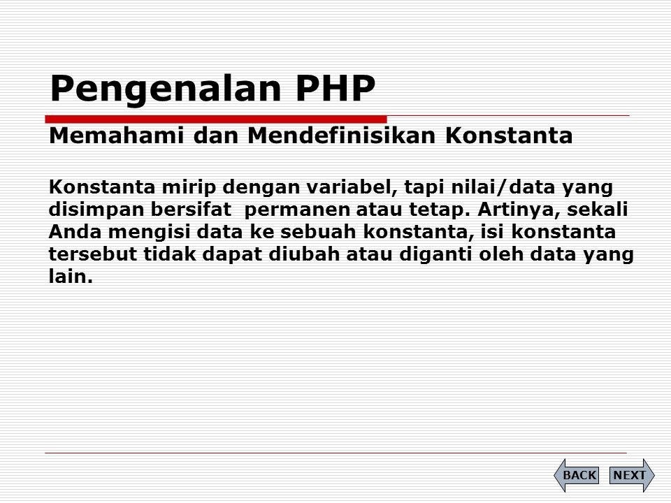 Pengenalan PHP Memahami dan Mendefinisikan Konstanta Konstanta mirip dengan variabel, tapi nilai/data yang disimpan bersifat permanen atau tetap. Arti