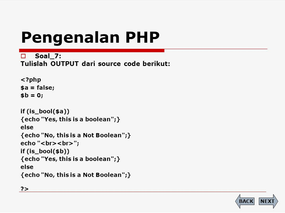 Pengenalan PHP  Soal_7: Tulislah OUTPUT dari source code berikut: < php $a = false; $b = 0; if (is_bool($a)) {echo Yes, this is a boolean ;} else {echo No, this is a Not Boolean ;} echo ; if (is_bool($b)) {echo Yes, this is a boolean ;} else {echo No, this is a Not Boolean ;} > NEXTBACK