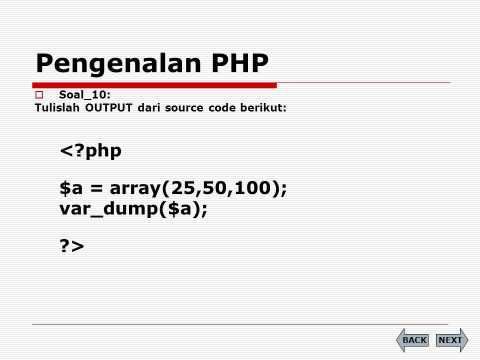 Pengenalan PHP  Soal_10: Tulislah OUTPUT dari source code berikut: <?php $a = array(25,50,100); var_dump($a); ?> NEXTBACK