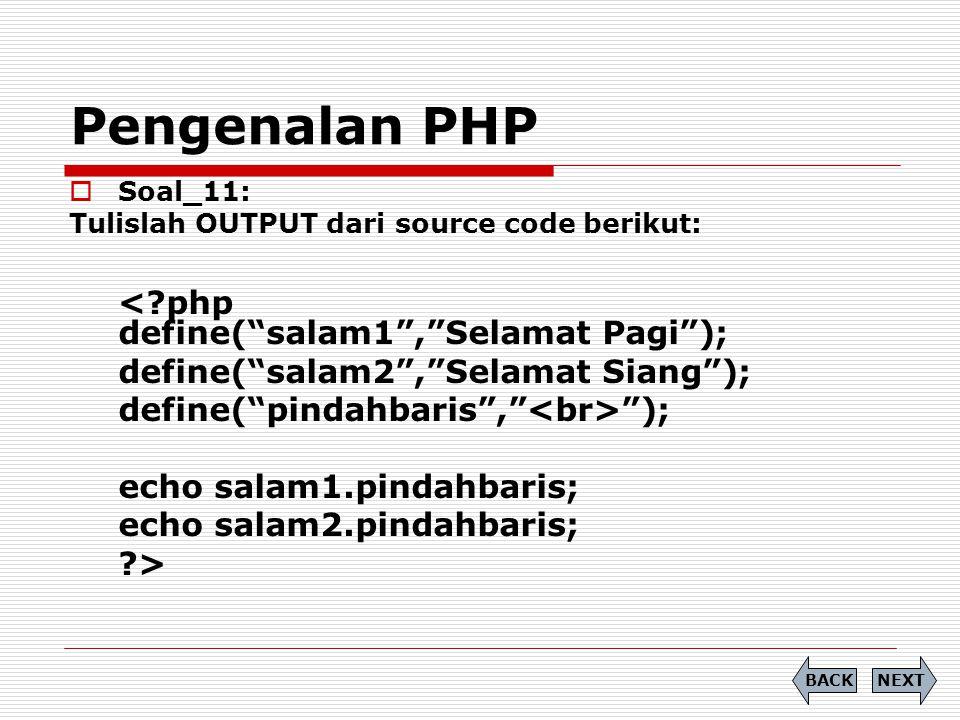 Pengenalan PHP  Soal_11: Tulislah OUTPUT dari source code berikut: < php define( salam1 , Selamat Pagi ); define( salam2 , Selamat Siang ); define( pindahbaris , ); echo salam1.pindahbaris; echo salam2.pindahbaris; > NEXTBACK