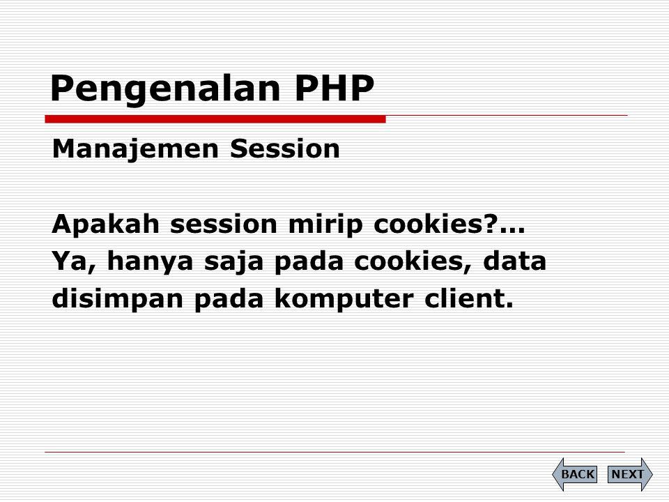 Manajemen Session Apakah session mirip cookies?... Ya, hanya saja pada cookies, data disimpan pada komputer client. Pengenalan PHP NEXTBACK