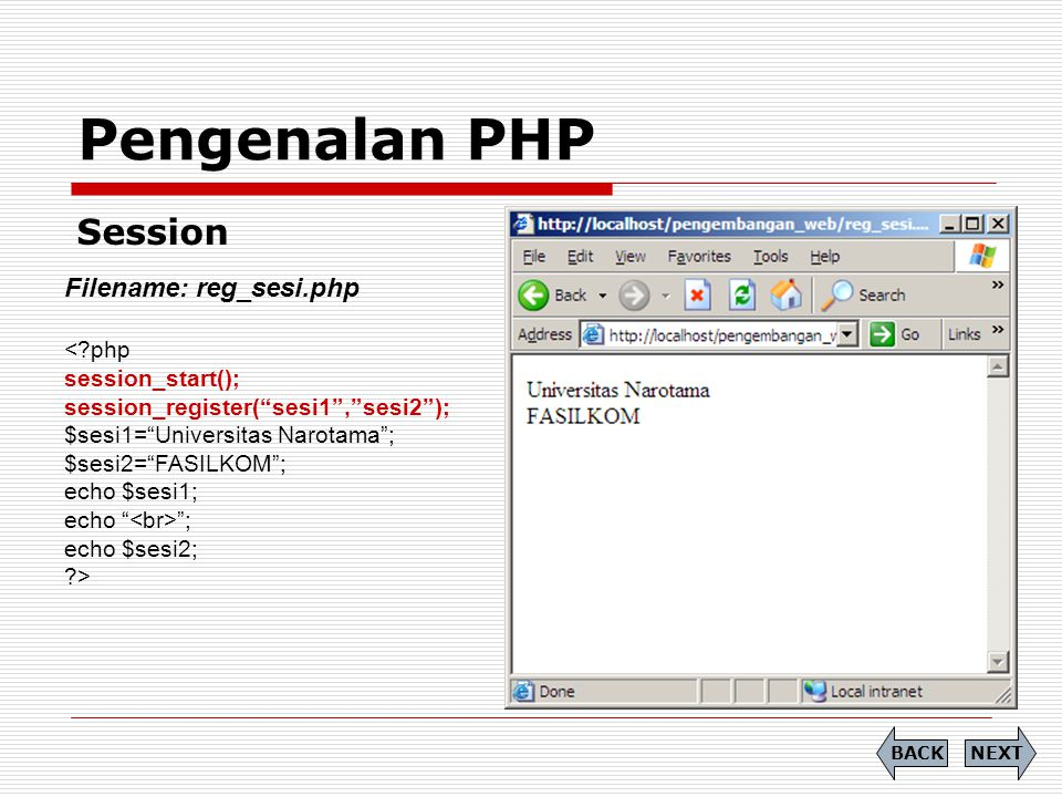 Pengenalan PHP Session NEXTBACK Filename: reg_sesi.php <?php session_start(); session_register( sesi1 , sesi2 ); $sesi1= Universitas Narotama ; $sesi2= FASILKOM ; echo $sesi1; echo ; echo $sesi2; ?>