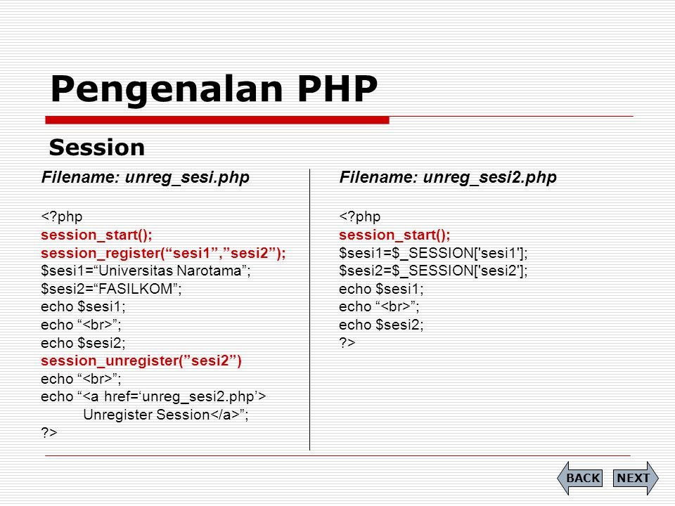 Pengenalan PHP Session NEXTBACK Filename: unreg_sesi.php <?php session_start(); session_register( sesi1 , sesi2 ); $sesi1= Universitas Narotama ; $sesi2= FASILKOM ; echo $sesi1; echo ; echo $sesi2; session_unregister( sesi2 ) echo ; echo Unregister Session ; ?> Filename: unreg_sesi2.php <?php session_start(); $sesi1=$_SESSION[ sesi1 ]; $sesi2=$_SESSION[ sesi2 ]; echo $sesi1; echo ; echo $sesi2; ?>