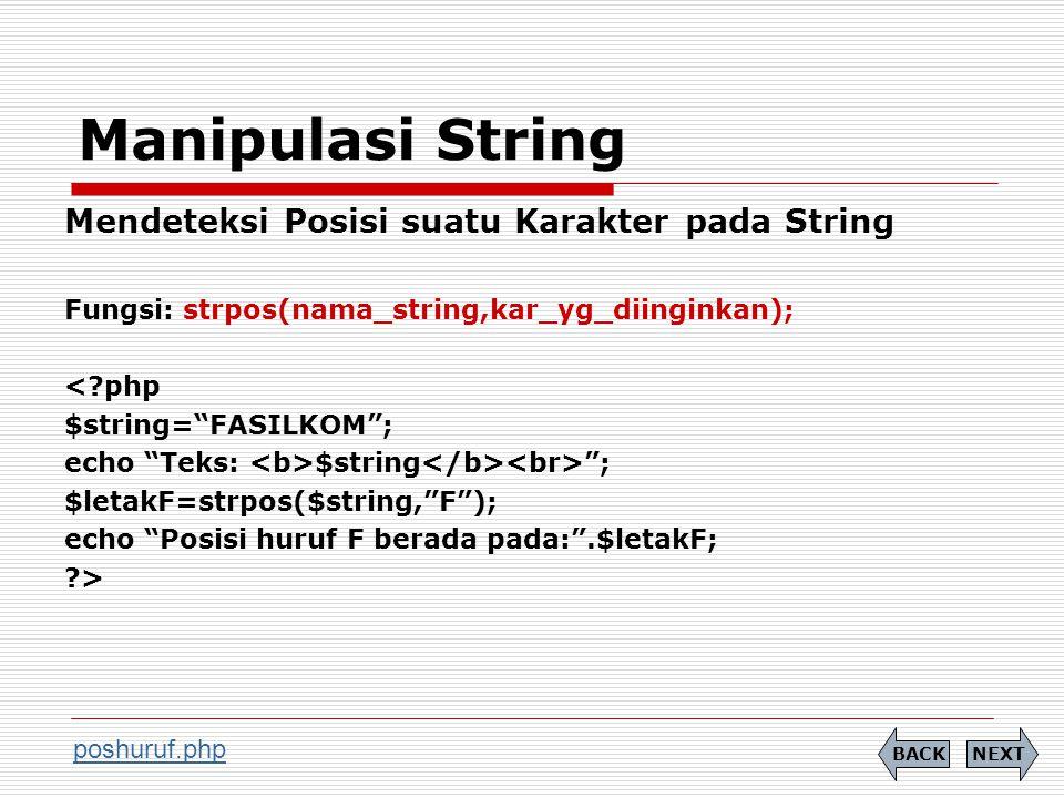 Manipulasi String Mendeteksi Posisi suatu Karakter pada String Fungsi: strpos(nama_string,kar_yg_diinginkan); < php $string= FASILKOM ; echo Teks: $string ; $letakF=strpos($string, F ); echo Posisi huruf F berada pada: .$letakF; > NEXTBACK poshuruf.php