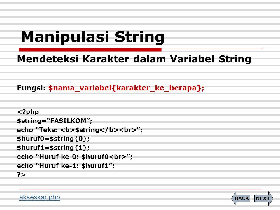 Manipulasi String Mendeteksi Karakter dalam Variabel String Fungsi: $nama_variabel{karakter_ke_berapa}; < php $string= FASILKOM ; echo Teks: $string ; $huruf0=$string{0}; $huruf1=$string{1}; echo Huruf ke-0: $huruf0 ; echo Huruf ke-1: $huruf1 ; > NEXTBACK akseskar.php