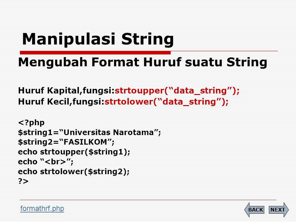 Manipulasi String Mengubah Format Huruf suatu String Huruf Kapital,fungsi:strtoupper( data_string ); Huruf Kecil,fungsi:strtolower( data_string ); < php $string1= Universitas Narotama ; $string2= FASILKOM ; echo strtoupper($string1); echo ; echo strtolower($string2); > NEXTBACK formathrf.php