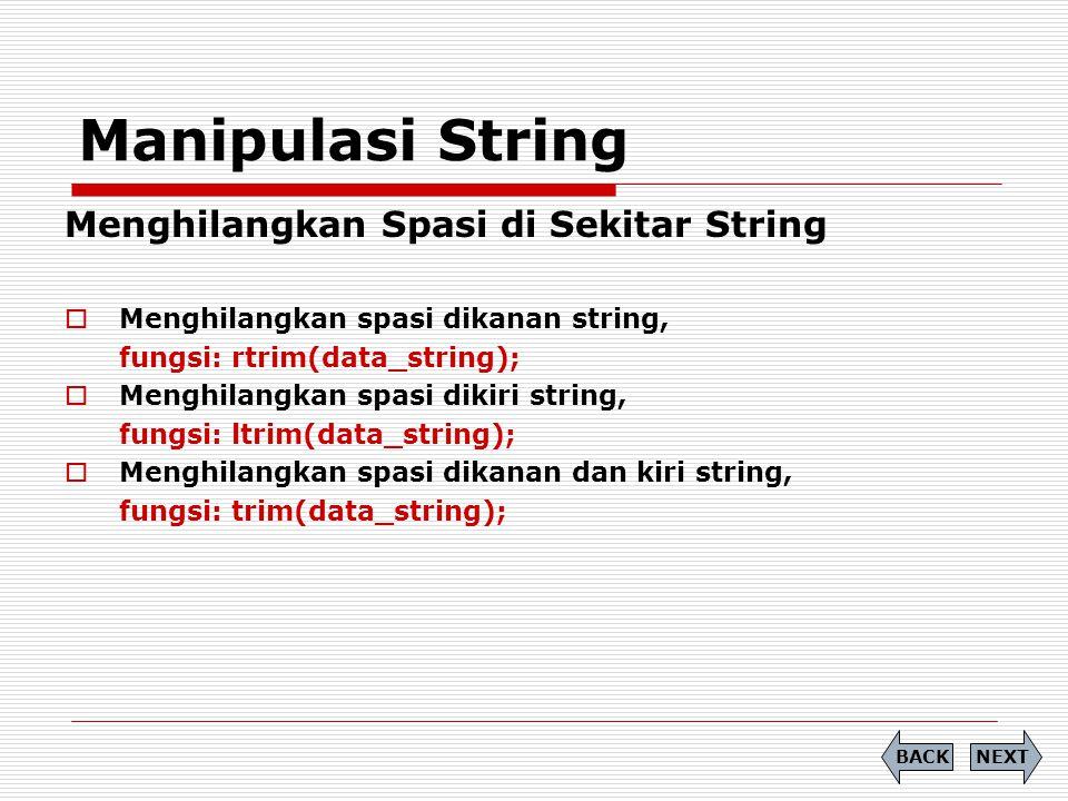 Manipulasi String Menghilangkan Spasi di Sekitar String  Menghilangkan spasi dikanan string, fungsi: rtrim(data_string);  Menghilangkan spasi dikiri string, fungsi: ltrim(data_string);  Menghilangkan spasi dikanan dan kiri string, fungsi: trim(data_string); NEXTBACK