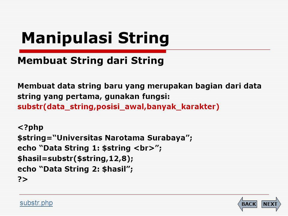 Manipulasi String Membuat String dari String Membuat data string baru yang merupakan bagian dari data string yang pertama, gunakan fungsi: substr(data_string,posisi_awal,banyak_karakter) < php $string= Universitas Narotama Surabaya ; echo Data String 1: $string ; $hasil=substr($string,12,8); echo Data String 2: $hasil ; > NEXTBACK substr.php