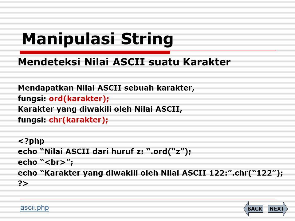 Manipulasi String Mendeteksi Nilai ASCII suatu Karakter Mendapatkan Nilai ASCII sebuah karakter, fungsi: ord(karakter); Karakter yang diwakili oleh Nilai ASCII, fungsi: chr(karakter); < php echo Nilai ASCII dari huruf z: .ord( z ); echo ; echo Karakter yang diwakili oleh Nilai ASCII 122: .chr( 122 ); > NEXTBACK ascii.php