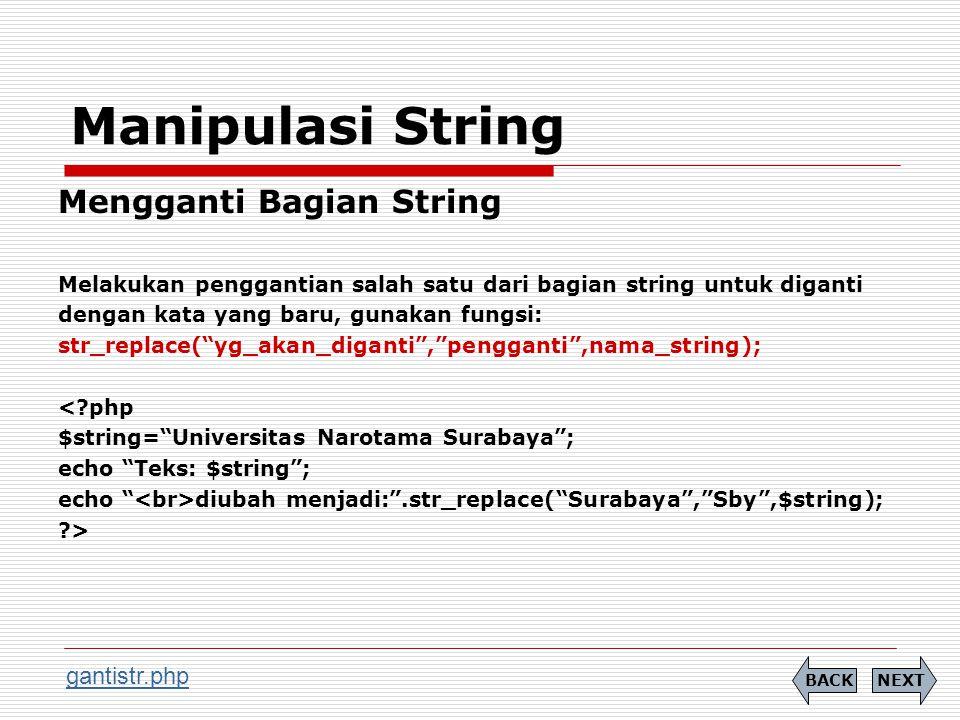Manipulasi String Mengganti Bagian String Melakukan penggantian salah satu dari bagian string untuk diganti dengan kata yang baru, gunakan fungsi: str_replace( yg_akan_diganti , pengganti ,nama_string); < php $string= Universitas Narotama Surabaya ; echo Teks: $string ; echo diubah menjadi: .str_replace( Surabaya , Sby ,$string); > NEXTBACK gantistr.php