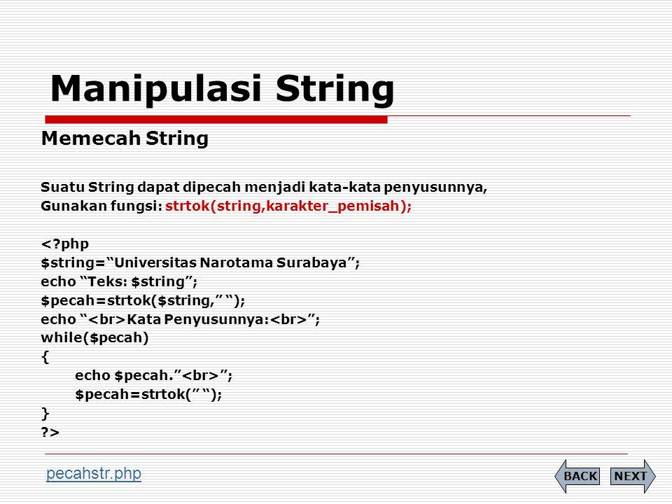 Manipulasi String Memecah String Suatu String dapat dipecah menjadi kata-kata penyusunnya, Gunakan fungsi: strtok(string,karakter_pemisah); < php $string= Universitas Narotama Surabaya ; echo Teks: $string ; $pecah=strtok($string, ); echo Kata Penyusunnya: ; while($pecah) { echo $pecah. ; $pecah=strtok( ); } > NEXTBACK pecahstr.php