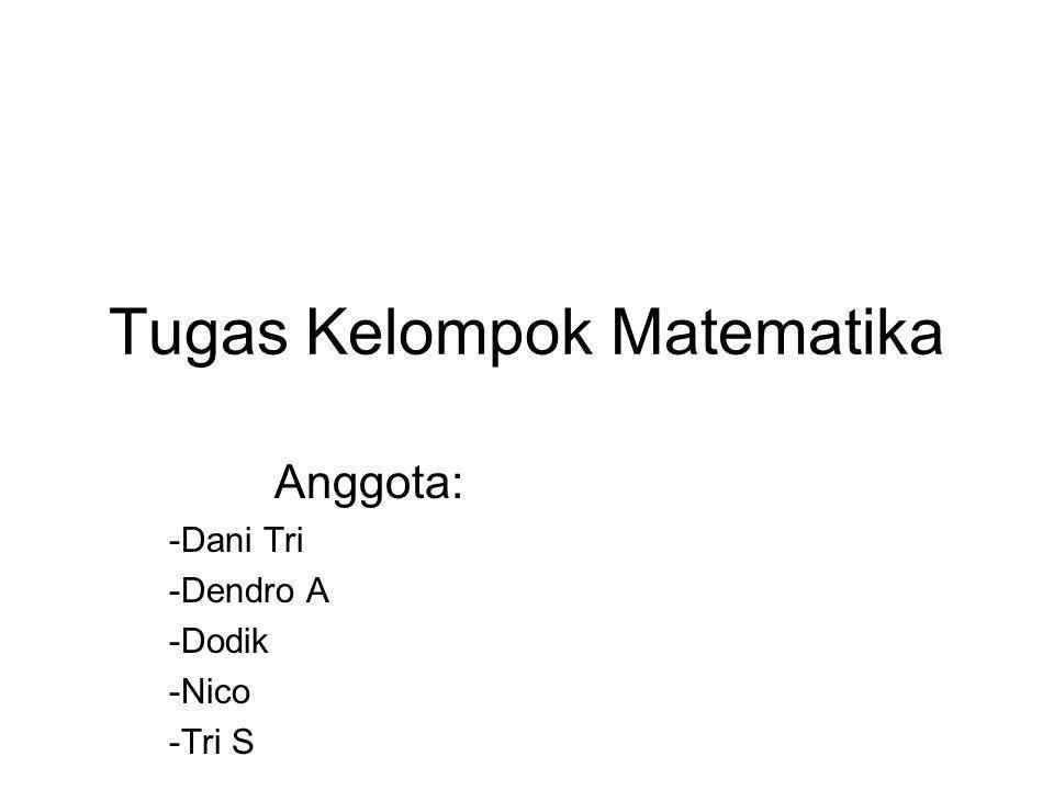 Tugas Kelompok Matematika Anggota: -Dani Tri -Dendro A -Dodik -Nico -Tri S