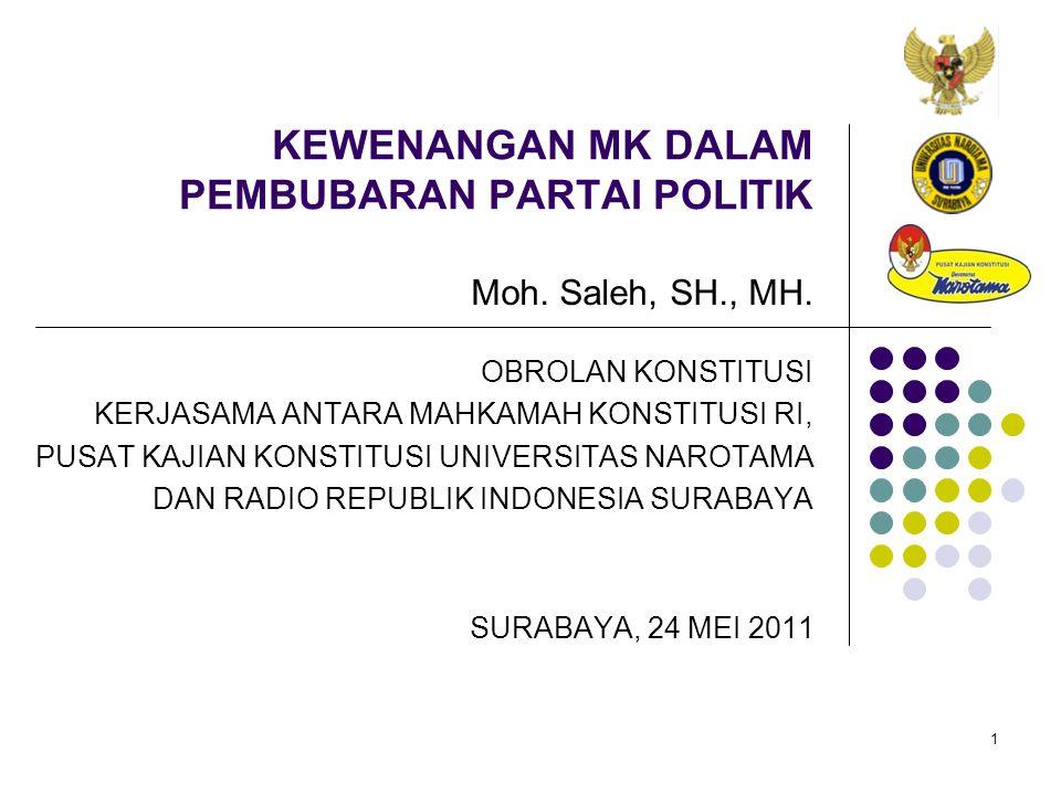 1 KEWENANGAN MK DALAM PEMBUBARAN PARTAI POLITIK Moh. Saleh, SH., MH. SURABAYA, 24 MEI 2011 OBROLAN KONSTITUSI KERJASAMA ANTARA MAHKAMAH KONSTITUSI RI,