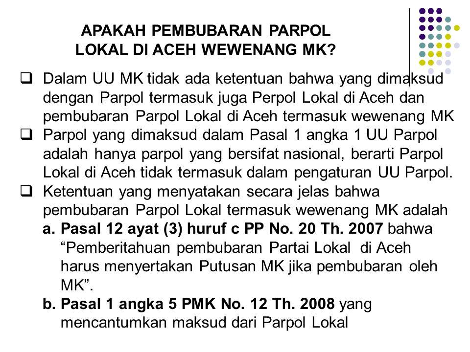 APAKAH PEMBUBARAN PARPOL LOKAL DI ACEH WEWENANG MK?  Dalam UU MK tidak ada ketentuan bahwa yang dimaksud dengan Parpol termasuk juga Perpol Lokal di