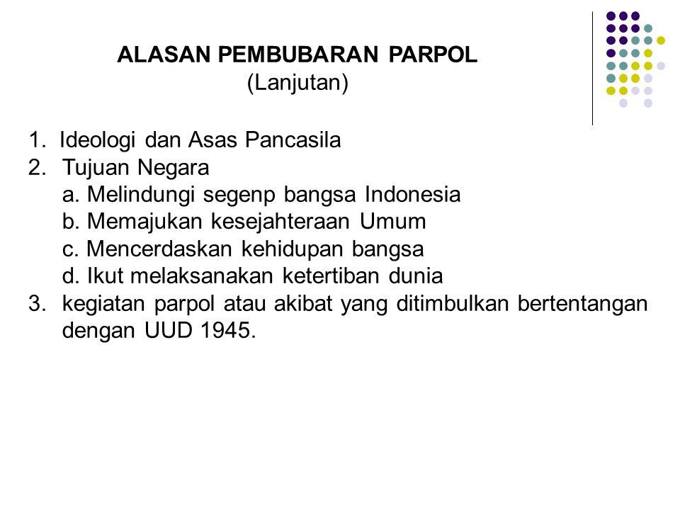 ALASAN PEMBUBARAN PARPOL (Lanjutan) 1. Ideologi dan Asas Pancasila 2.