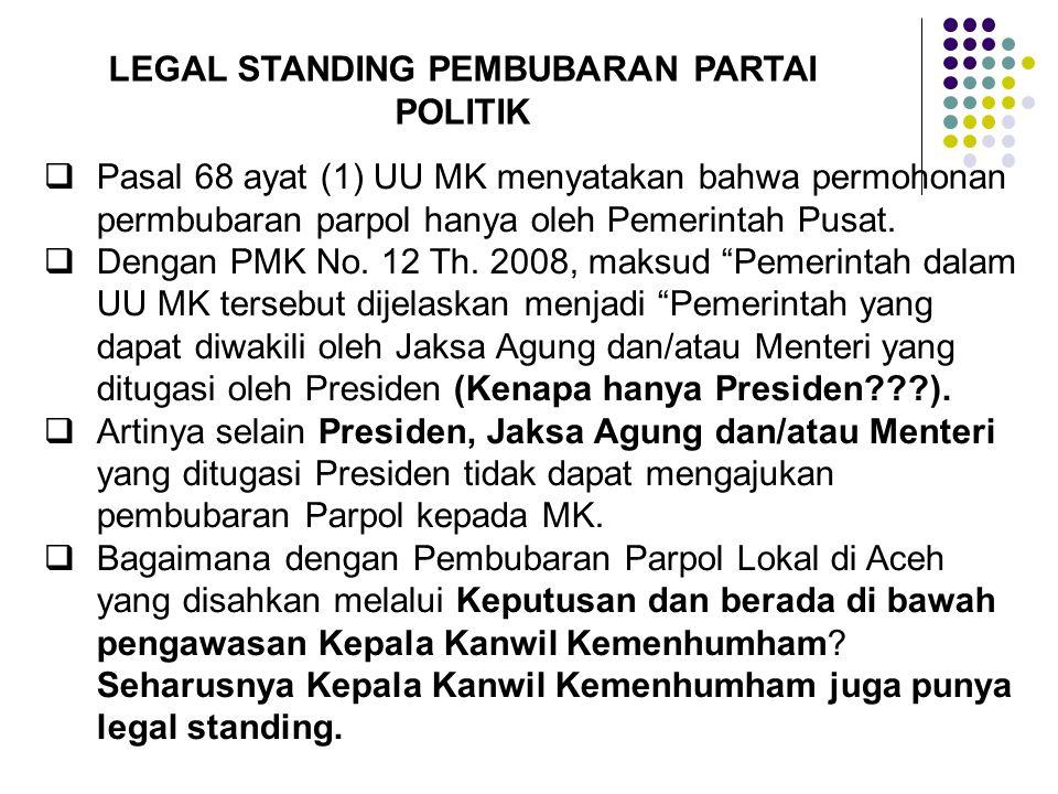 LEGAL STANDING PEMBUBARAN PARTAI POLITIK  Pasal 68 ayat (1) UU MK menyatakan bahwa permohonan permbubaran parpol hanya oleh Pemerintah Pusat.  Denga
