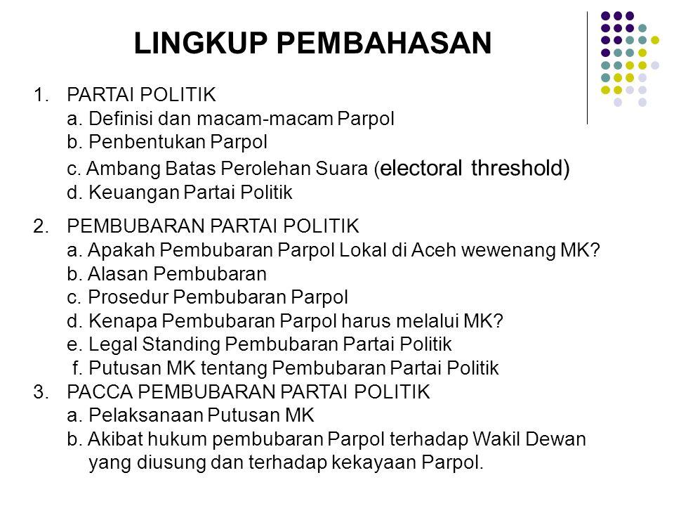 LINGKUP PEMBAHASAN 1.PARTAI POLITIK a. Definisi dan macam-macam Parpol b. Penbentukan Parpol c. Ambang Batas Perolehan Suara ( electoral threshold) d.