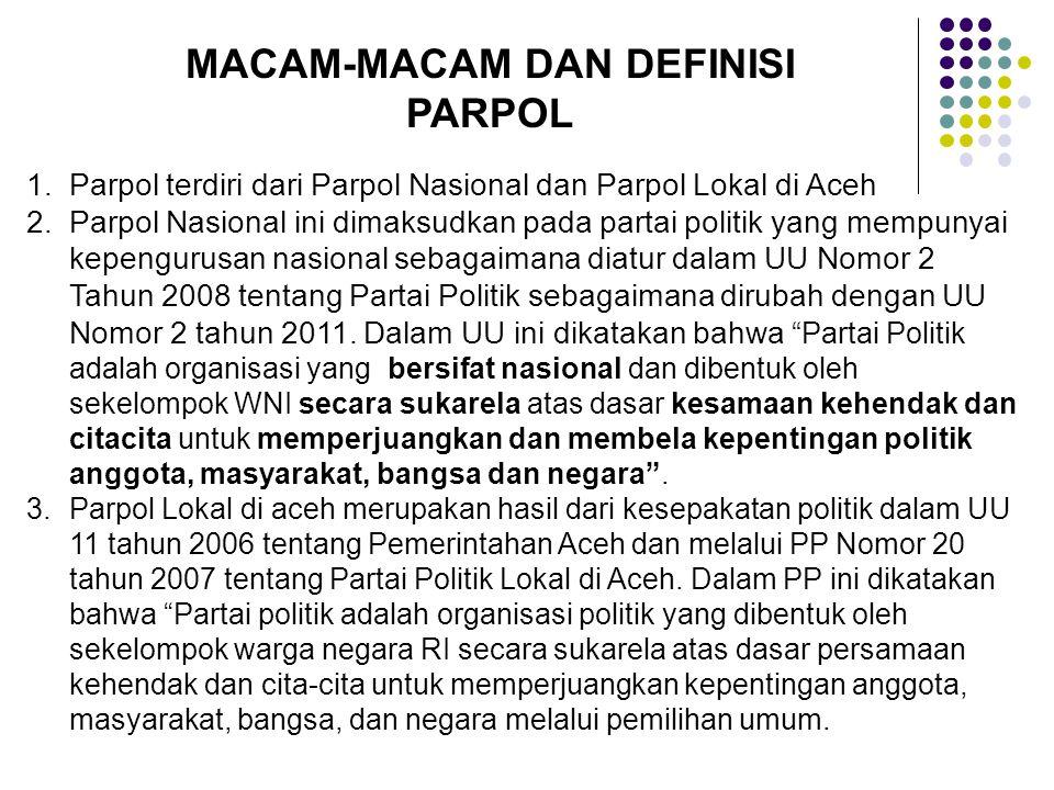 MACAM-MACAM DAN DEFINISI PARPOL 1.Parpol terdiri dari Parpol Nasional dan Parpol Lokal di Aceh 2.Parpol Nasional ini dimaksudkan pada partai politik yang mempunyai kepengurusan nasional sebagaimana diatur dalam UU Nomor 2 Tahun 2008 tentang Partai Politik sebagaimana dirubah dengan UU Nomor 2 tahun 2011.