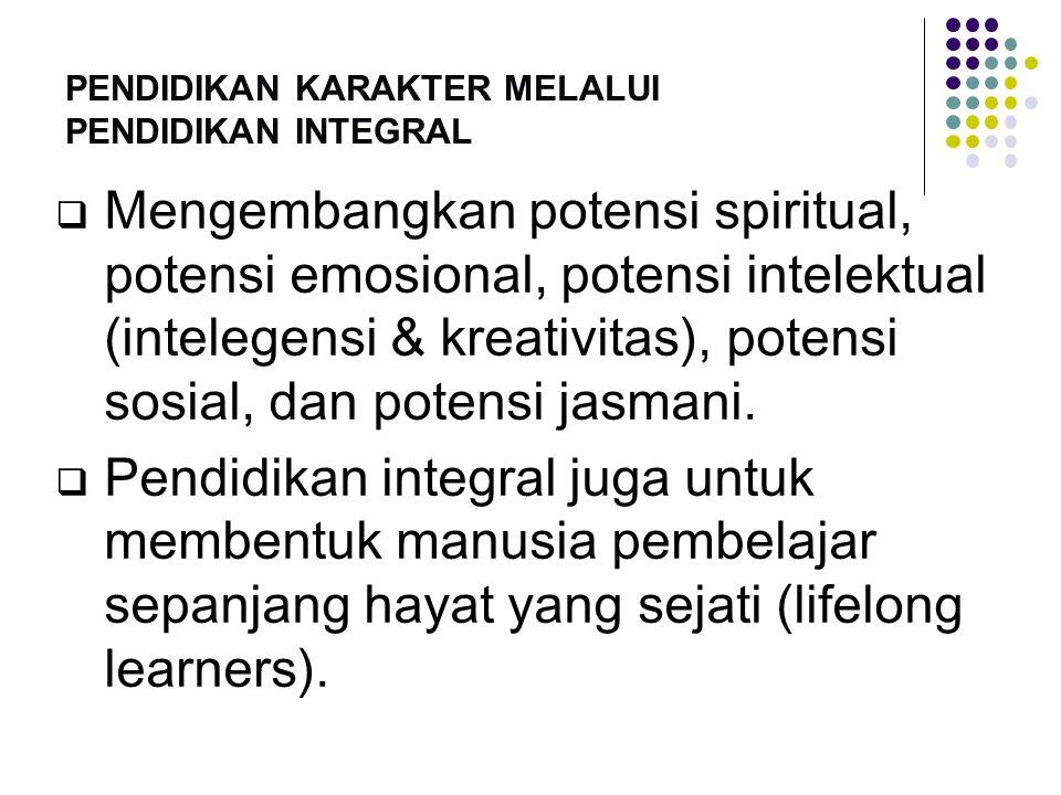 PENDIDIKAN KARAKTER MELALUI PENDIDIKAN INTEGRAL  Mengembangkan potensi spiritual, potensi emosional, potensi intelektual (intelegensi & kreativitas),