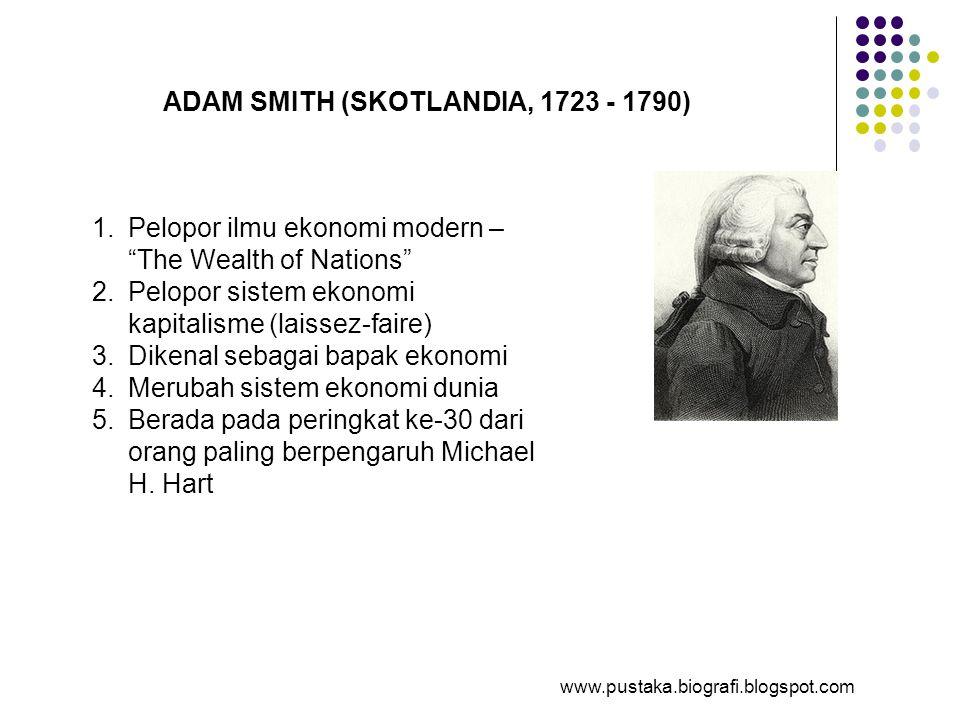 "ADAM SMITH (SKOTLANDIA, 1723 - 1790) 1.Pelopor ilmu ekonomi modern – ""The Wealth of Nations"" 2.Pelopor sistem ekonomi kapitalisme (laissez-faire) 3.Di"
