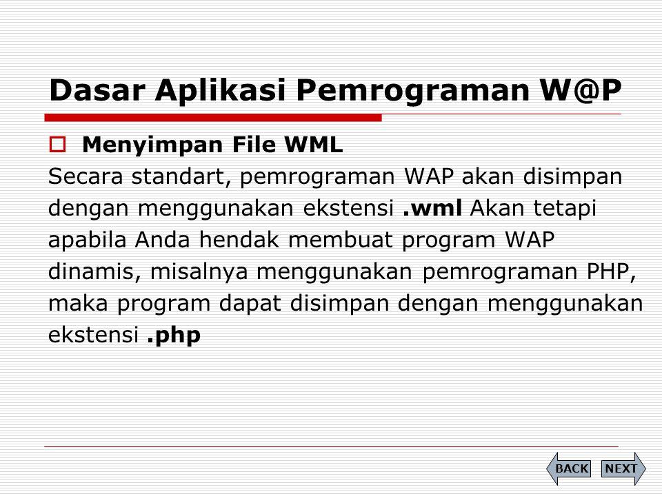 Dasar Aplikasi Pemrograman W@P  Menyimpan File WML Secara standart, pemrograman WAP akan disimpan dengan menggunakan ekstensi.wml Akan tetapi apabila Anda hendak membuat program WAP dinamis, misalnya menggunakan pemrograman PHP, maka program dapat disimpan dengan menggunakan ekstensi.php NEXTBACK