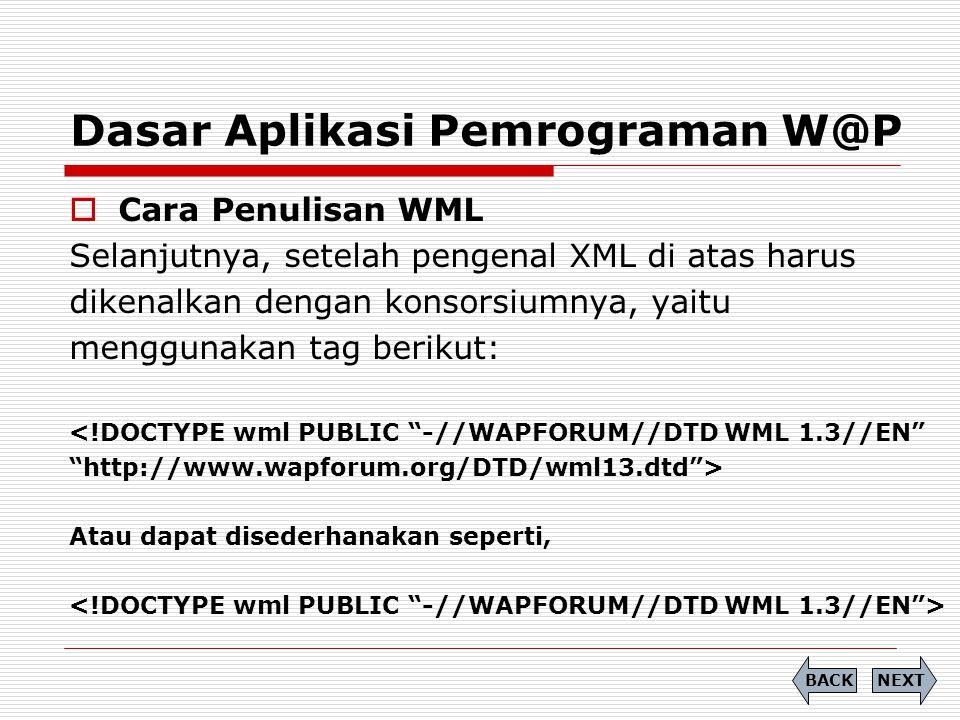 Dasar Aplikasi Pemrograman W@P  Cara Penulisan WML Selanjutnya, setelah pengenal XML di atas harus dikenalkan dengan konsorsiumnya, yaitu menggunakan tag berikut: <!DOCTYPE wml PUBLIC -//WAPFORUM//DTD WML 1.3//EN http://www.wapforum.org/DTD/wml13.dtd > Atau dapat disederhanakan seperti, NEXTBACK