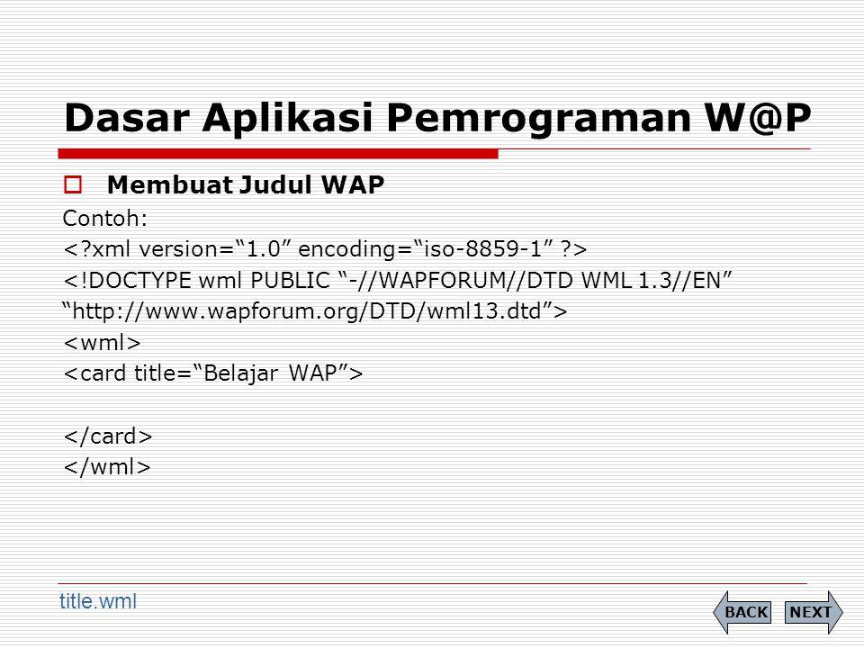 Dasar Aplikasi Pemrograman W@P  Membuat Judul WAP Contoh: <!DOCTYPE wml PUBLIC -//WAPFORUM//DTD WML 1.3//EN http://www.wapforum.org/DTD/wml13.dtd > NEXTBACK title.wml
