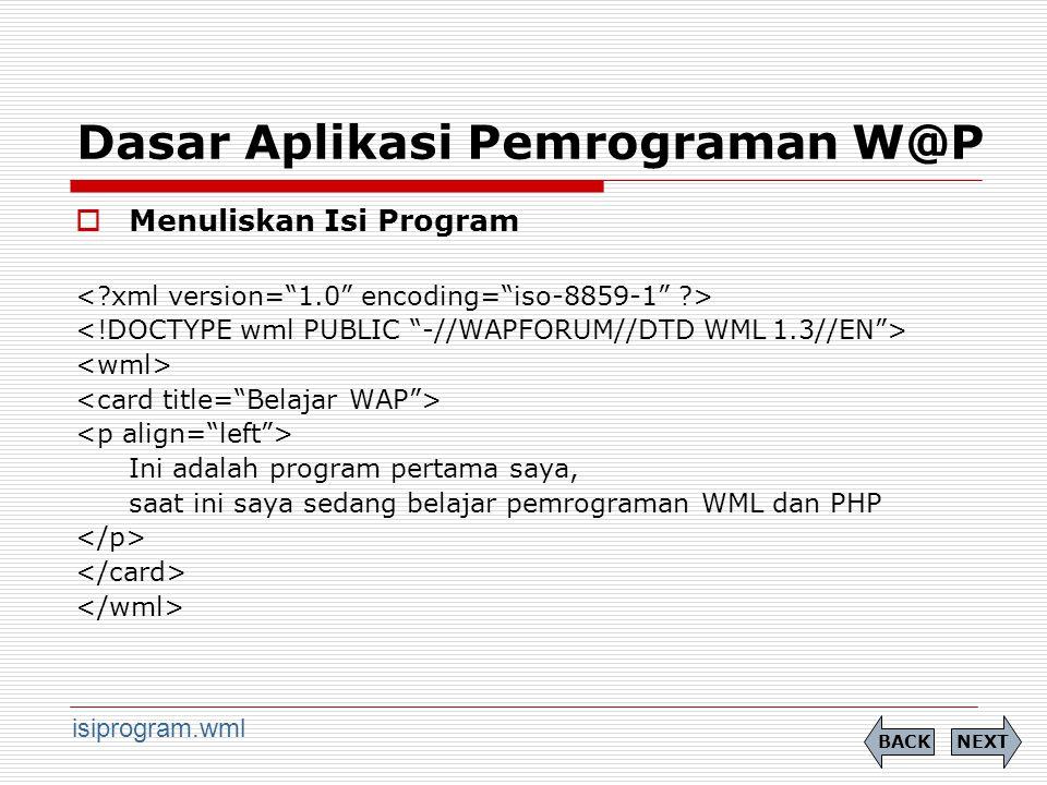 Dasar Aplikasi Pemrograman W@P  Menuliskan Isi Program Ini adalah program pertama saya, saat ini saya sedang belajar pemrograman WML dan PHP NEXTBACK isiprogram.wml