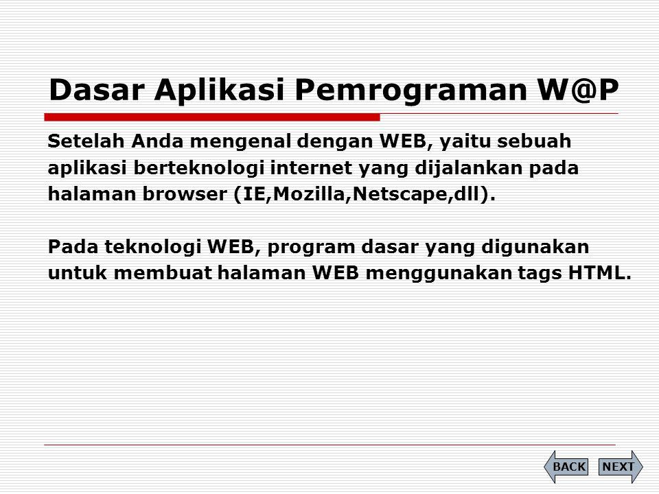 Dasar Aplikasi Pemrograman W@P NEXTBACK Setelah Anda mengenal dengan WEB, yaitu sebuah aplikasi berteknologi internet yang dijalankan pada halaman browser (IE,Mozilla,Netscape,dll).