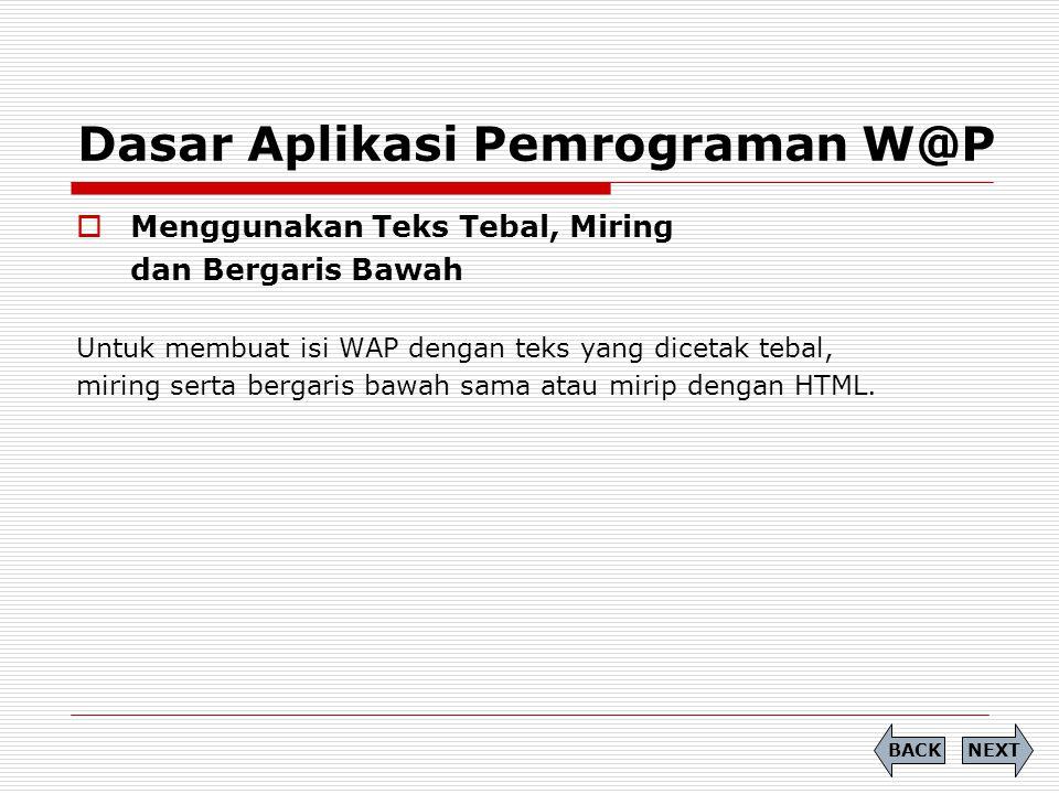 Dasar Aplikasi Pemrograman W@P  Menggunakan Teks Tebal, Miring dan Bergaris Bawah Untuk membuat isi WAP dengan teks yang dicetak tebal, miring serta bergaris bawah sama atau mirip dengan HTML.