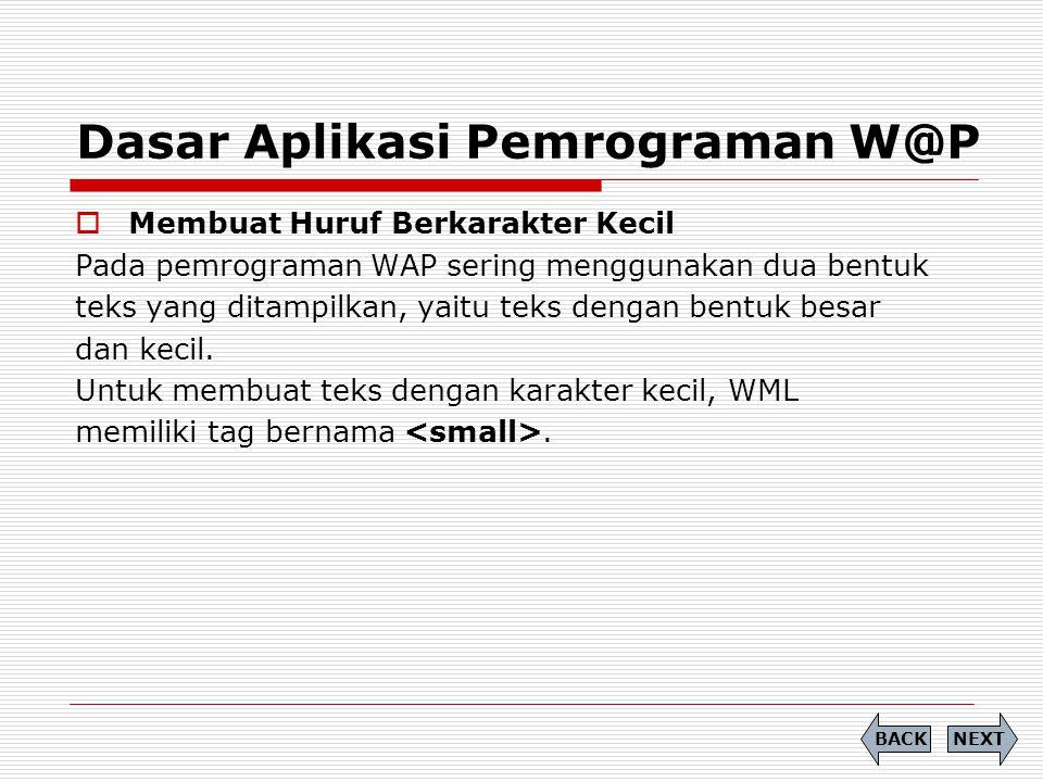Dasar Aplikasi Pemrograman W@P  Membuat Huruf Berkarakter Kecil Pada pemrograman WAP sering menggunakan dua bentuk teks yang ditampilkan, yaitu teks dengan bentuk besar dan kecil.