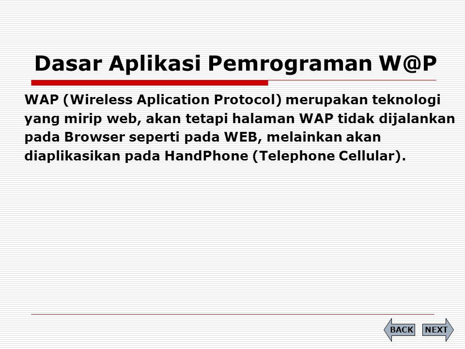 Dasar Aplikasi Pemrograman W@P NEXTBACK WAP (Wireless Aplication Protocol) merupakan teknologi yang mirip web, akan tetapi halaman WAP tidak dijalankan pada Browser seperti pada WEB, melainkan akan diaplikasikan pada HandPhone (Telephone Cellular).