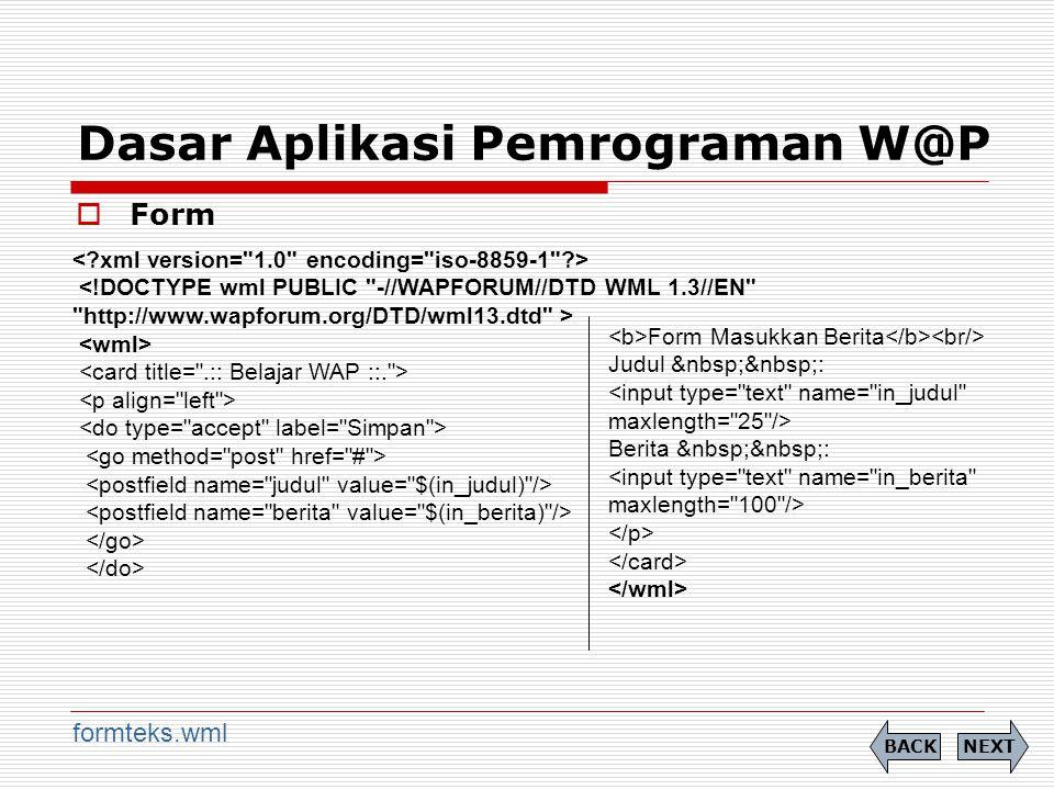 Dasar Aplikasi Pemrograman W@P  Form NEXTBACK formteks.wml Form Masukkan Berita Judul : <input type= text name= in_judul maxlength= 25 /> Berita : <input type= text name= in_berita maxlength= 100 />