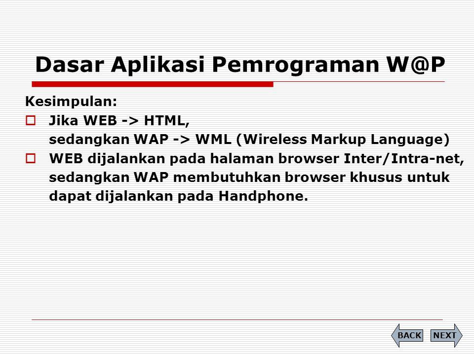 Dasar Aplikasi Pemrograman W@P NEXTBACK Kesimpulan:  Jika WEB -> HTML, sedangkan WAP -> WML (Wireless Markup Language)  WEB dijalankan pada halaman browser Inter/Intra-net, sedangkan WAP membutuhkan browser khusus untuk dapat dijalankan pada Handphone.