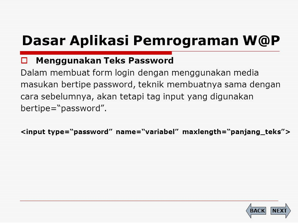 Dasar Aplikasi Pemrograman W@P  Menggunakan Teks Password Dalam membuat form login dengan menggunakan media masukan bertipe password, teknik membuatnya sama dengan cara sebelumnya, akan tetapi tag input yang digunakan bertipe= password .