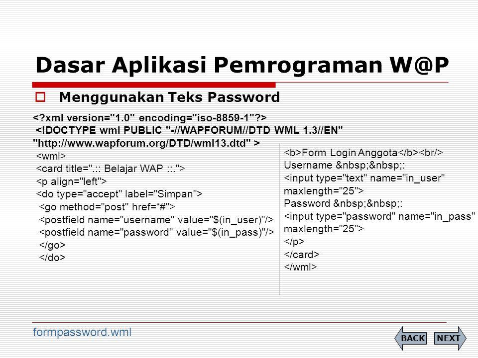 Dasar Aplikasi Pemrograman W@P  Menggunakan Teks Password NEXTBACK formpassword.wml Form Login Anggota Username : <input type= text name= in_user maxlength= 25 > Password :