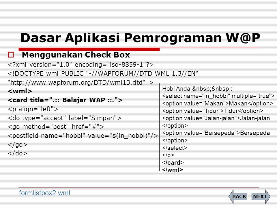 Dasar Aplikasi Pemrograman W@P  Menggunakan Check Box <!DOCTYPE wml PUBLIC -//WAPFORUM//DTD WML 1.3//EN http://www.wapforum.org/DTD/wml13.dtd > NEXTBACK formlistbox2.wml Hobi Anda : Makan Tidur Jalan-jalan Bersepeda
