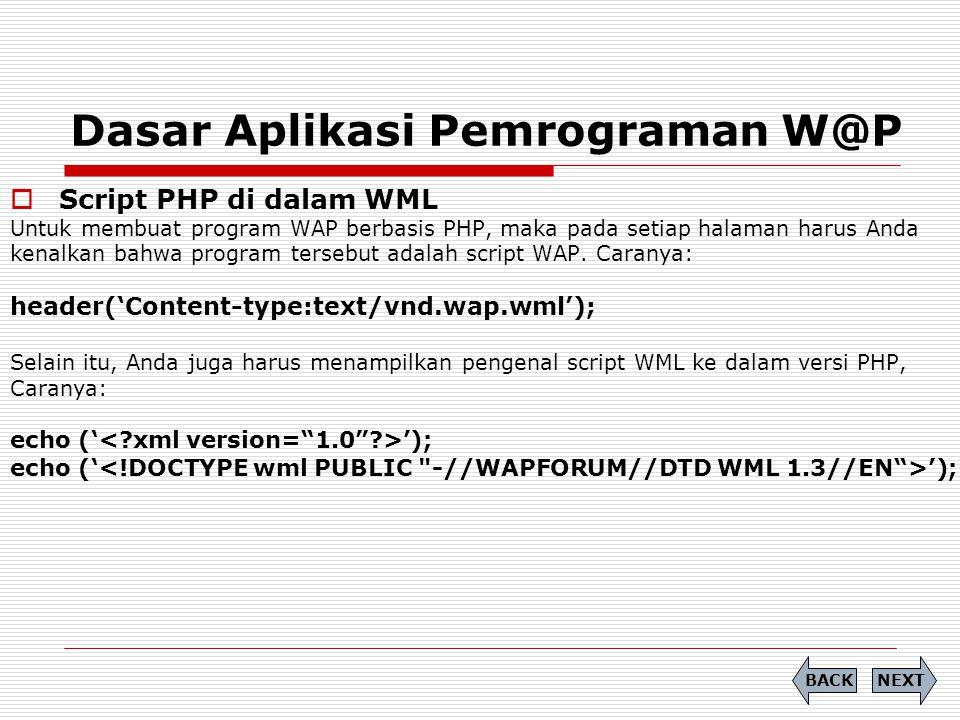 Dasar Aplikasi Pemrograman W@P  Script PHP di dalam WML Untuk membuat program WAP berbasis PHP, maka pada setiap halaman harus Anda kenalkan bahwa program tersebut adalah script WAP.
