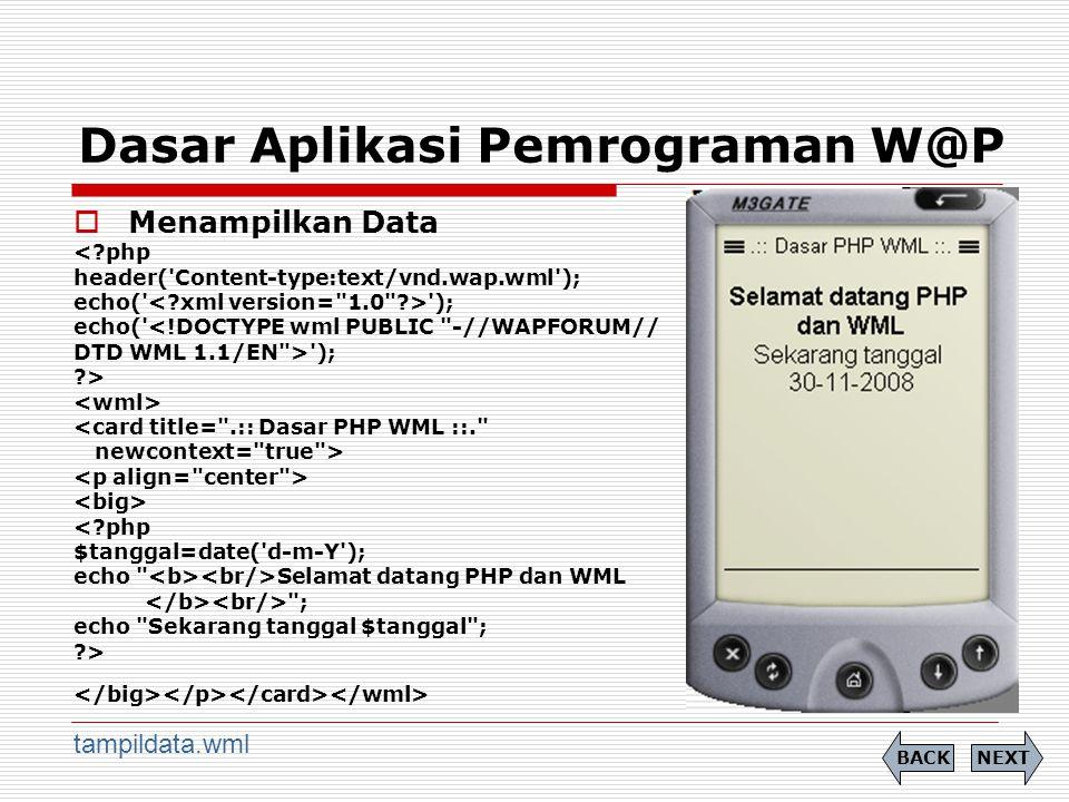 Dasar Aplikasi Pemrograman W@P  Menampilkan Data <?php header( Content-type:text/vnd.wap.wml ); echo( ); echo( <!DOCTYPE wml PUBLIC -//WAPFORUM// DTD WML 1.1/EN > ); ?> <card title= .:: Dasar PHP WML ::. newcontext= true > <?php $tanggal=date( d-m-Y ); echo Selamat datang PHP dan WML ; echo Sekarang tanggal $tanggal ; ?> NEXTBACK tampildata.wml